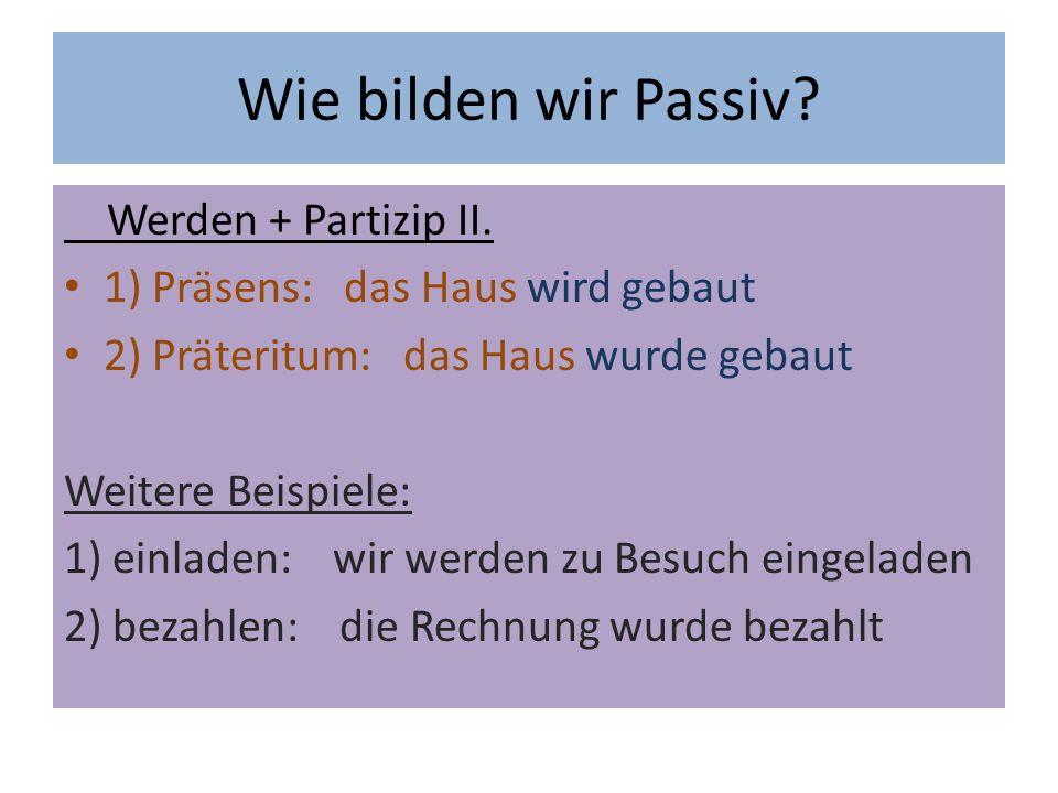 Wie bilden wir Passiv. Werden + Partizip II.