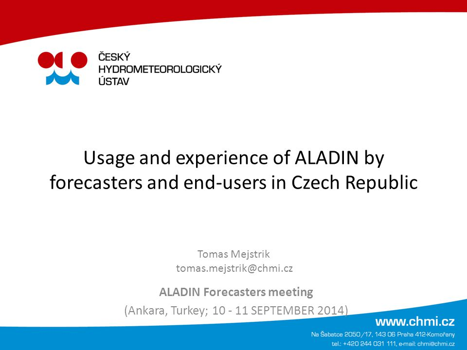 Outline NWP model ALADIN is used for wide variety of products in CHMI Forecasters uses Visual Weather environment to make most of weather forecasts and products Output from ALADIN in graphical, tabular form Compare ALADIN model and other NWP model with forecaster