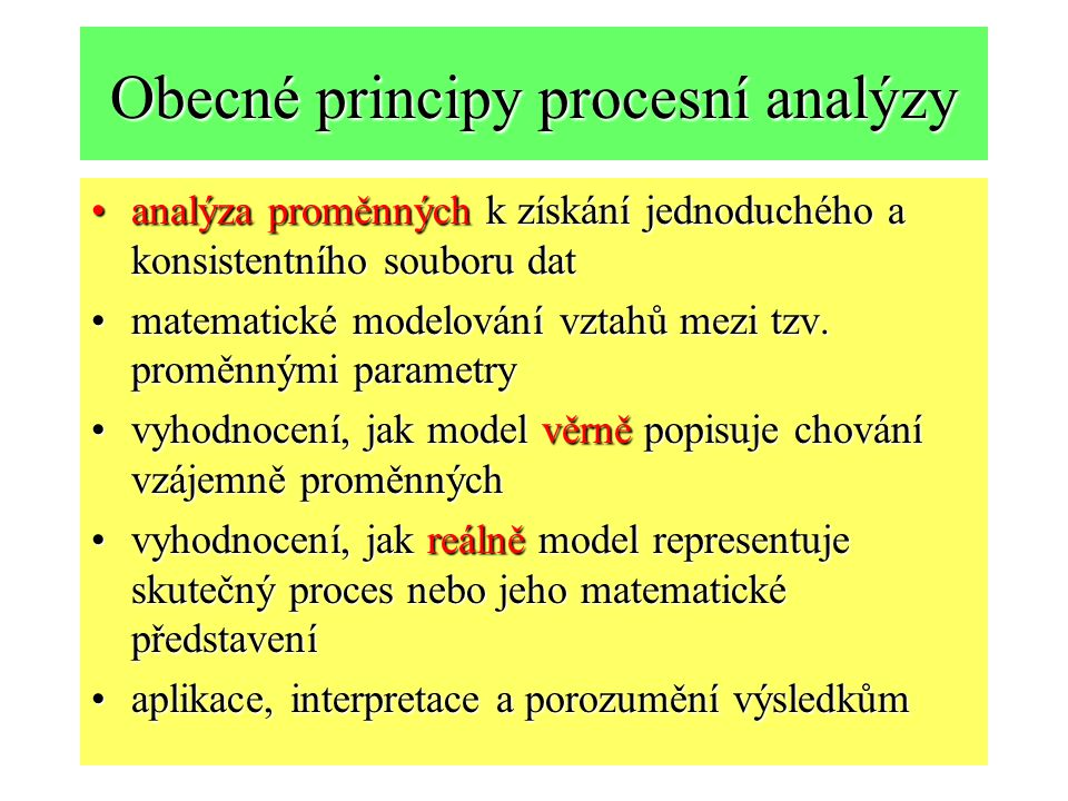 Obecné principy procesní analýzy analýza proměnných k získání jednoduchého a konsistentního souboru datanalýza proměnných k získání jednoduchého a konsistentního souboru dat matematické modelování vztahů mezi tzv.