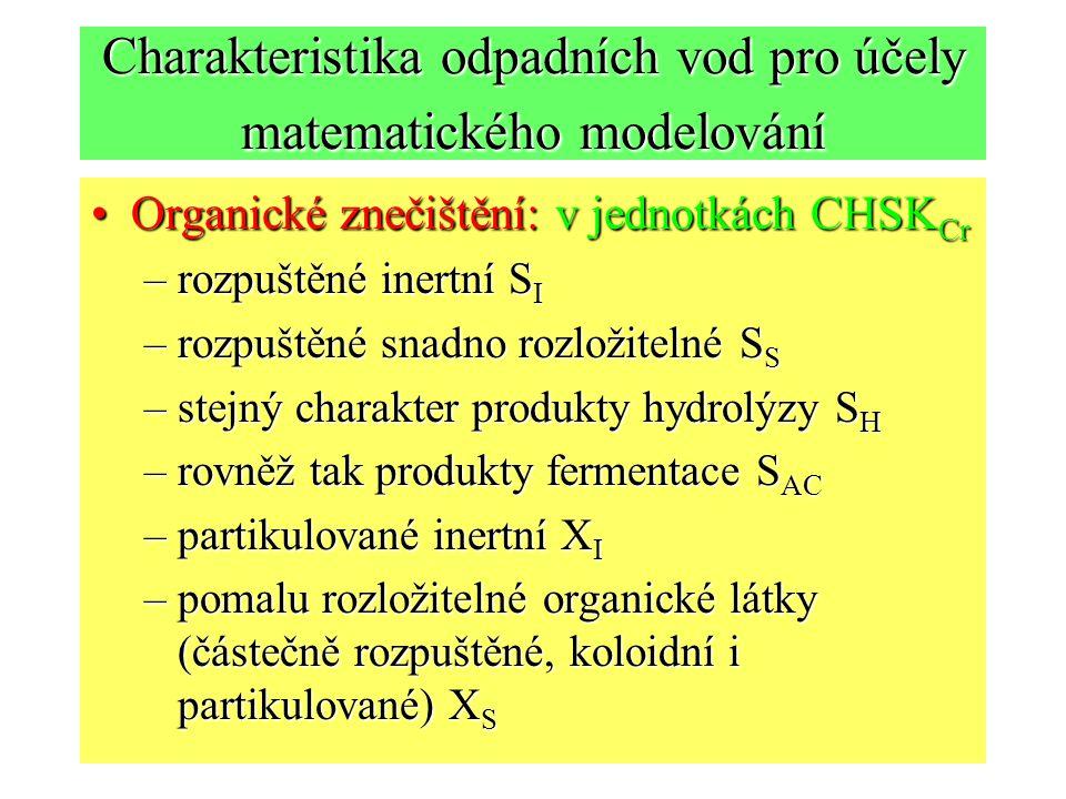 Charakteristika odpadních vod pro účely matematického modelování Organické znečištění: v jednotkách CHSK CrOrganické znečištění: v jednotkách CHSK Cr –rozpuštěné inertní S I –rozpuštěné snadno rozložitelné S S –stejný charakter produkty hydrolýzy S H –rovněž tak produkty fermentace S AC –partikulované inertní X I –pomalu rozložitelné organické látky (částečně rozpuštěné, koloidní i partikulované) X S