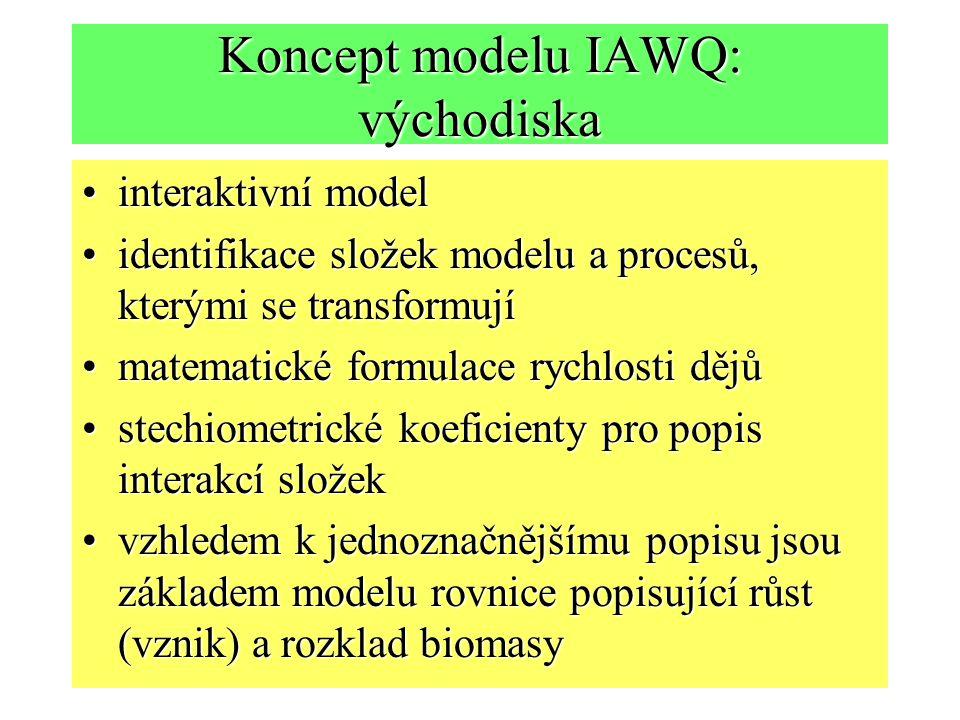 Koncept modelu IAWQ: východiska interaktivní modelinteraktivní model identifikace složek modelu a procesů, kterými se transformujíidentifikace složek modelu a procesů, kterými se transformují matematické formulace rychlosti dějůmatematické formulace rychlosti dějů stechiometrické koeficienty pro popis interakcí složekstechiometrické koeficienty pro popis interakcí složek vzhledem k jednoznačnějšímu popisu jsou základem modelu rovnice popisující růst (vznik) a rozklad biomasyvzhledem k jednoznačnějšímu popisu jsou základem modelu rovnice popisující růst (vznik) a rozklad biomasy