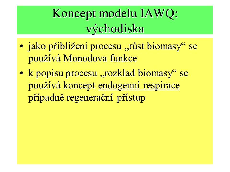 """Koncept modelu IAWQ: východiska jako přiblížení procesu """"růst biomasy se používá Monodova funkcejako přiblížení procesu """"růst biomasy se používá Monodova funkce k popisu procesu """"rozklad biomasy se používá koncept endogenní respirace případně regenerační přístupk popisu procesu """"rozklad biomasy se používá koncept endogenní respirace případně regenerační přístup"""