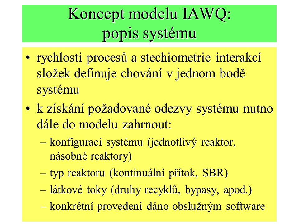 Koncept modelu IAWQ: popis systému rychlosti procesů a stechiometrie interakcí složek definuje chování v jednom bodě systémurychlosti procesů a stechiometrie interakcí složek definuje chování v jednom bodě systému k získání požadované odezvy systému nutno dále do modelu zahrnout:k získání požadované odezvy systému nutno dále do modelu zahrnout: –konfiguraci systému (jednotlivý reaktor, násobné reaktory) –typ reaktoru (kontinuální přítok, SBR) –látkové toky (druhy recyklů, bypasy, apod.) –konkrétní provedení dáno obslužným software