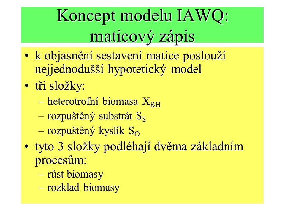 Koncept modelu IAWQ: maticový zápis k objasnění sestavení matice poslouží nejjednodušší hypotetický modelk objasnění sestavení matice poslouží nejjednodušší hypotetický model tři složky:tři složky: –heterotrofní biomasa X BH –rozpuštěný substrát S S –rozpuštěný kyslík S O tyto 3 složky podléhají dvěma základním procesům:tyto 3 složky podléhají dvěma základním procesům: –růst biomasy –rozklad biomasy
