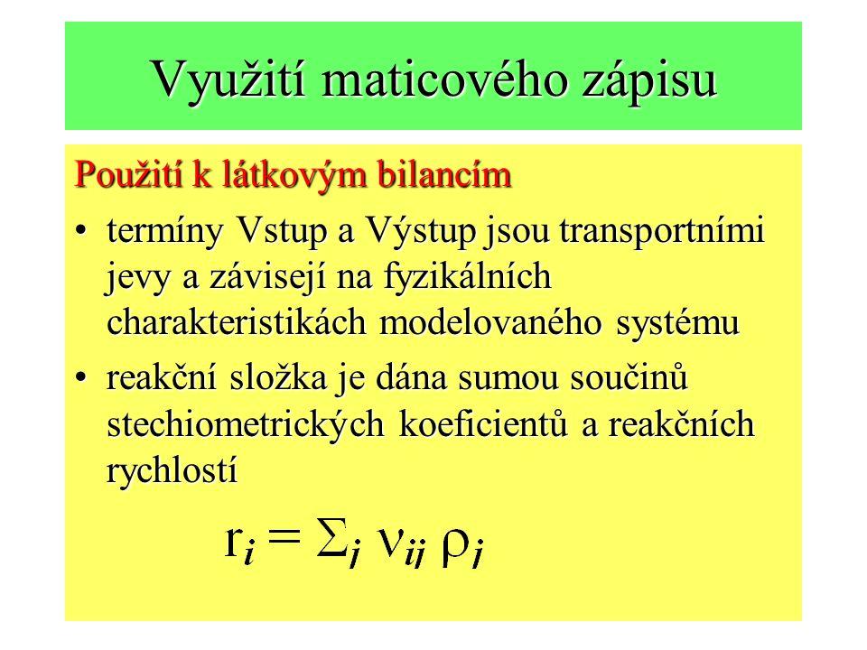Využití maticového zápisu Použití k látkovým bilancím termíny Vstup a Výstup jsou transportními jevy a závisejí na fyzikálních charakteristikách modelovaného systémutermíny Vstup a Výstup jsou transportními jevy a závisejí na fyzikálních charakteristikách modelovaného systému reakční složka je dána sumou součinů stechiometrických koeficientů a reakčních rychlostíreakční složka je dána sumou součinů stechiometrických koeficientů a reakčních rychlostí