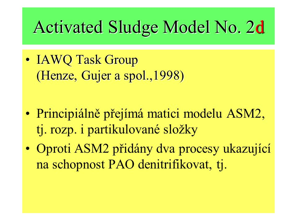 Activated Sludge Model No. 2d IAWQ Task Group (Henze, Gujer a spol.,1998)IAWQ Task Group (Henze, Gujer a spol.,1998) Principiálně přejímá matici model