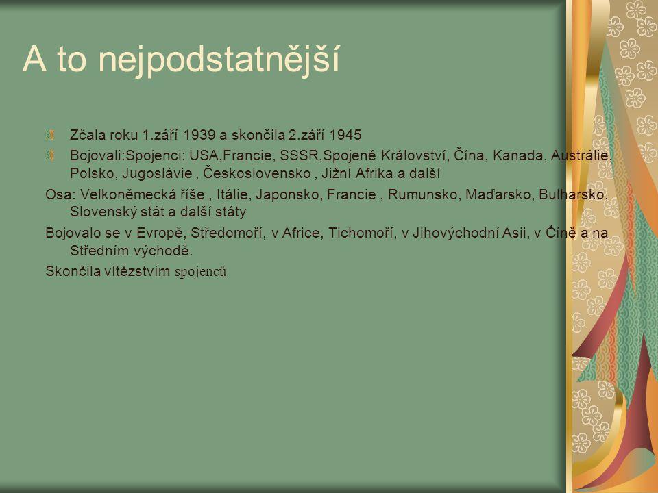 A to nejpodstatnější Zčala roku 1.září 1939 a skončila 2.září 1945 Bojovali:Spojenci: USA,Francie, SSSR,Spojené Království, Čína, Kanada, Austrálie, P