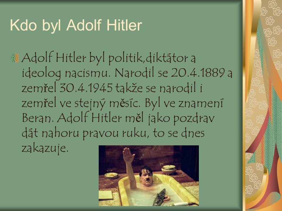 Kdo byl Adolf Hitler Adolf Hitler byl politik,diktátor a ideolog nacismu. Narodil se 20.4.1889 a zemřel 30.4.1945 takže se narodil i zemřel ve stejný