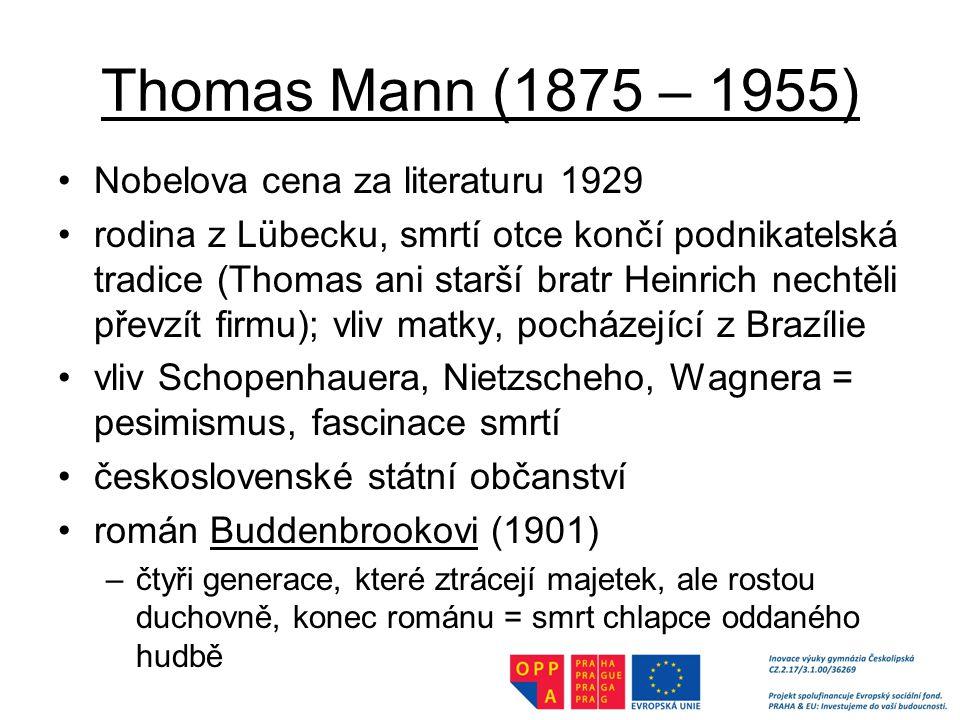 Thomas Mann (1875 – 1955) Nobelova cena za literaturu 1929 rodina z Lübecku, smrtí otce končí podnikatelská tradice (Thomas ani starší bratr Heinrich nechtěli převzít firmu); vliv matky, pocházející z Brazílie vliv Schopenhauera, Nietzscheho, Wagnera = pesimismus, fascinace smrtí československé státní občanství román Buddenbrookovi (1901) –čtyři generace, které ztrácejí majetek, ale rostou duchovně, konec románu = smrt chlapce oddaného hudbě