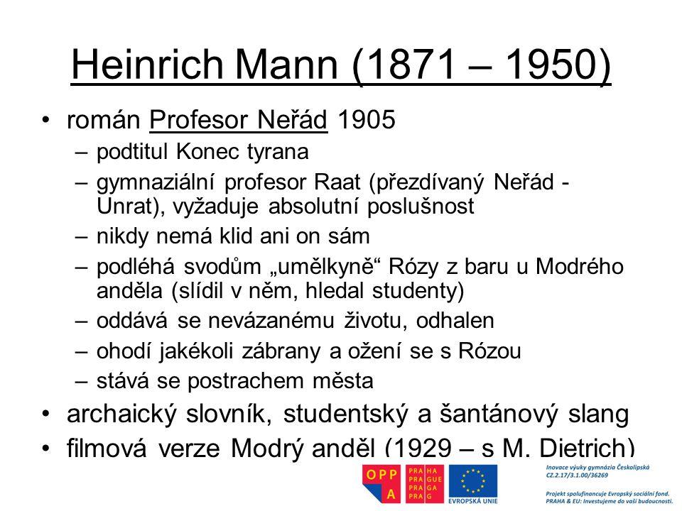 """Heinrich Mann (1871 – 1950) román Profesor Neřád 1905 –podtitul Konec tyrana –gymnaziální profesor Raat (přezdívaný Neřád - Unrat), vyžaduje absolutní poslušnost –nikdy nemá klid ani on sám –podléhá svodům """"umělkyně Rózy z baru u Modrého anděla (slídil v něm, hledal studenty) –oddává se nevázanému životu, odhalen –ohodí jakékoli zábrany a ožení se s Rózou –stává se postrachem města archaický slovník, studentský a šantánový slang filmová verze Modrý anděl (1929 – s M."""