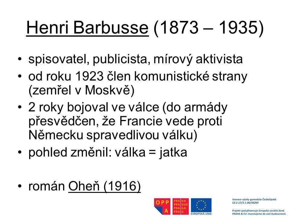 Henri Barbusse (1873 – 1935) spisovatel, publicista, mírový aktivista od roku 1923 člen komunistické strany (zemřel v Moskvě) 2 roky bojoval ve válce (do armády přesvědčen, že Francie vede proti Německu spravedlivou válku) pohled změnil: válka = jatka román Oheň (1916)