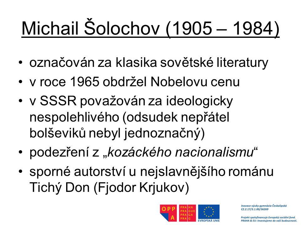 """Michail Šolochov (1905 – 1984) označován za klasika sovětské literatury v roce 1965 obdržel Nobelovu cenu v SSSR považován za ideologicky nespolehlivého (odsudek nepřátel bolševiků nebyl jednoznačný) podezření z """"kozáckého nacionalismu sporné autorství u nejslavnějšího románu Tichý Don (Fjodor Krjukov)"""