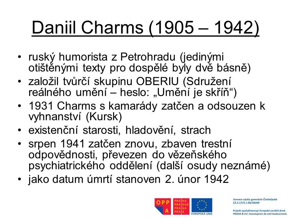 """Daniil Charms (1905 – 1942) ruský humorista z Petrohradu (jedinými otištěnými texty pro dospělé byly dvě básně) založil tvůrčí skupinu OBERIU (Sdružení reálného umění – heslo: """"Umění je skříň ) 1931 Charms s kamarády zatčen a odsouzen k vyhnanství (Kursk) existenční starosti, hladovění, strach srpen 1941 zatčen znovu, zbaven trestní odpovědnosti, převezen do vězeňského psychiatrického oddělení (další osudy neznámé) jako datum úmrtí stanoven 2."""