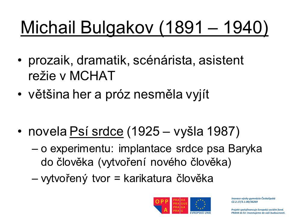 Michail Bulgakov (1891 – 1940) prozaik, dramatik, scénárista, asistent režie v MCHAT většina her a próz nesměla vyjít novela Psí srdce (1925 – vyšla 1987) –o experimentu: implantace srdce psa Baryka do člověka (vytvoření nového člověka) –vytvořený tvor = karikatura člověka