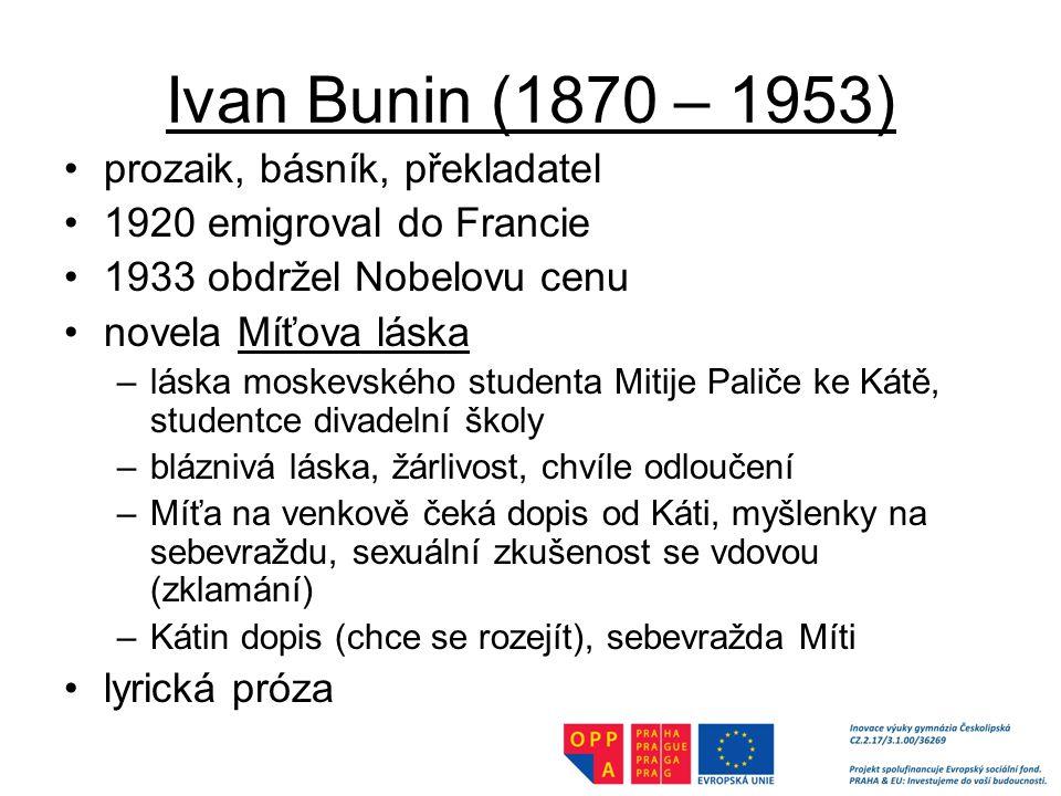 Ivan Bunin (1870 – 1953) prozaik, básník, překladatel 1920 emigroval do Francie 1933 obdržel Nobelovu cenu novela Míťova láska –láska moskevského studenta Mitije Paliče ke Kátě, studentce divadelní školy –bláznivá láska, žárlivost, chvíle odloučení –Míťa na venkově čeká dopis od Káti, myšlenky na sebevraždu, sexuální zkušenost se vdovou (zklamání) –Kátin dopis (chce se rozejít), sebevražda Míti lyrická próza