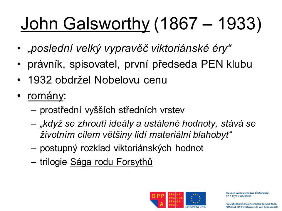 """John Galsworthy (1867 – 1933) """"poslední velký vypravěč viktoriánské éry právník, spisovatel, první předseda PEN klubu 1932 obdržel Nobelovu cenu romány: –prostřední vyšších středních vrstev –""""když se zhroutí ideály a ustálené hodnoty, stává se životním cílem většiny lidí materiální blahobyt –postupný rozklad viktoriánských hodnot –trilogie Sága rodu Forsythů"""