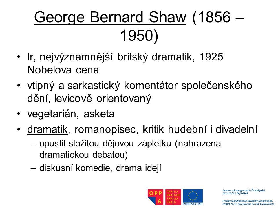 George Bernard Shaw (1856 – 1950) Ir, nejvýznamnější britský dramatik, 1925 Nobelova cena vtipný a sarkastický komentátor společenského dění, levicově orientovaný vegetarián, asketa dramatik, romanopisec, kritik hudební i divadelní –opustil složitou dějovou zápletku (nahrazena dramatickou debatou) –diskusní komedie, drama idejí