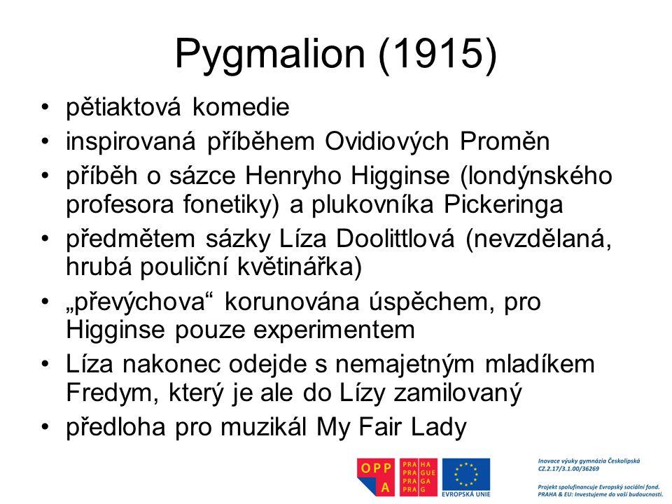 """Pygmalion (1915) pětiaktová komedie inspirovaná příběhem Ovidiových Proměn příběh o sázce Henryho Higginse (londýnského profesora fonetiky) a plukovníka Pickeringa předmětem sázky Líza Doolittlová (nevzdělaná, hrubá pouliční květinářka) """"převýchova korunována úspěchem, pro Higginse pouze experimentem Líza nakonec odejde s nemajetným mladíkem Fredym, který je ale do Lízy zamilovaný předloha pro muzikál My Fair Lady"""