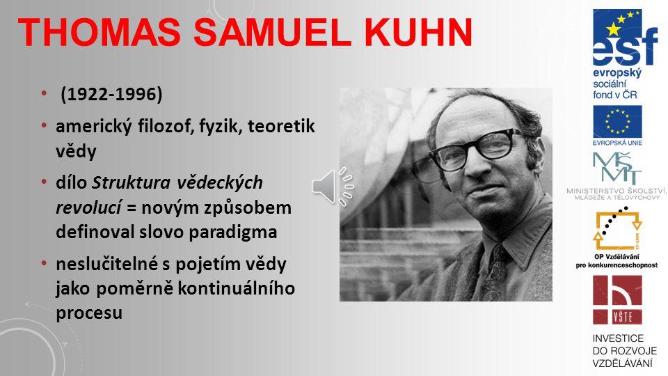 THOMAS SAMUEL KUHN (1922-1996) americký filozof, fyzik, teoretik vědy dílo Struktura vědeckých revolucí = novým způsobem definoval slovo paradigma neslučitelné s pojetím vědy jako poměrně kontinuálního procesu
