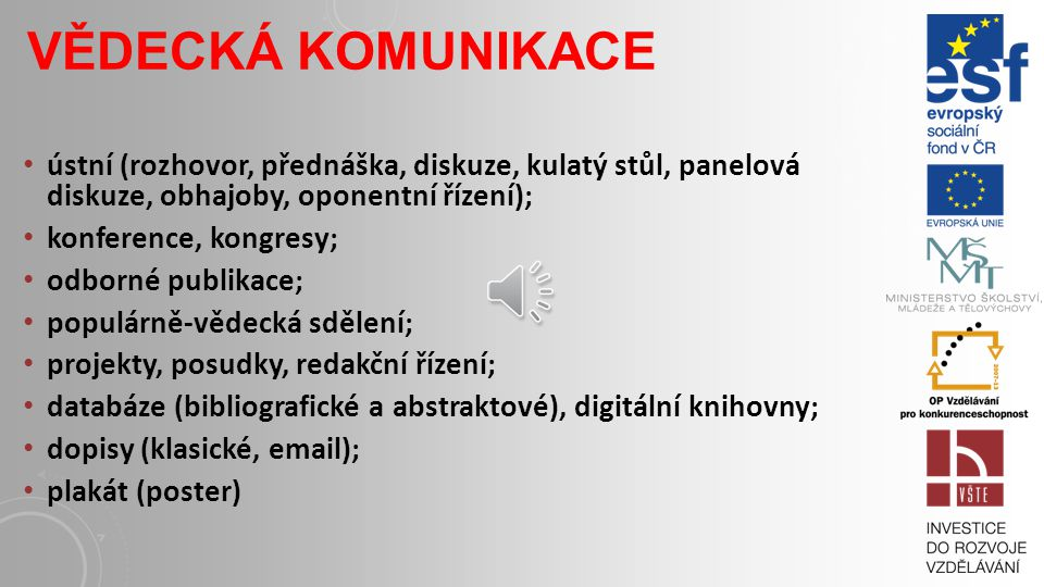 VĚDECKÁ KOMUNIKACE ústní (rozhovor, přednáška, diskuze, kulatý stůl, panelová diskuze, obhajoby, oponentní řízení); konference, kongresy; odborné publikace; populárně-vědecká sdělení; projekty, posudky, redakční řízení; databáze (bibliografické a abstraktové), digitální knihovny; dopisy (klasické, email); plakát (poster)