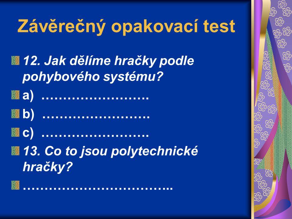 Závěrečný opakovací test 12. Jak dělíme hračky podle pohybového systému? a) ……………………. b) ……………………. c) ……………………. 13. Co to jsou polytechnické hračky? …