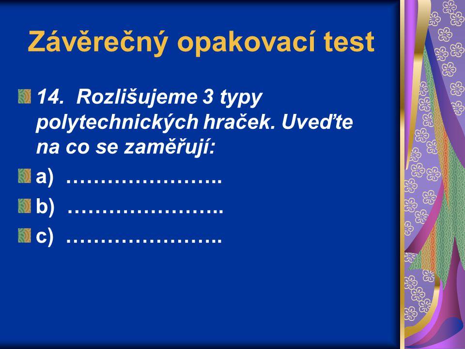 Závěrečný opakovací test 14. Rozlišujeme 3 typy polytechnických hraček. Uveďte na co se zaměřují: a) ………………….. b) ………………….. c) …………………..