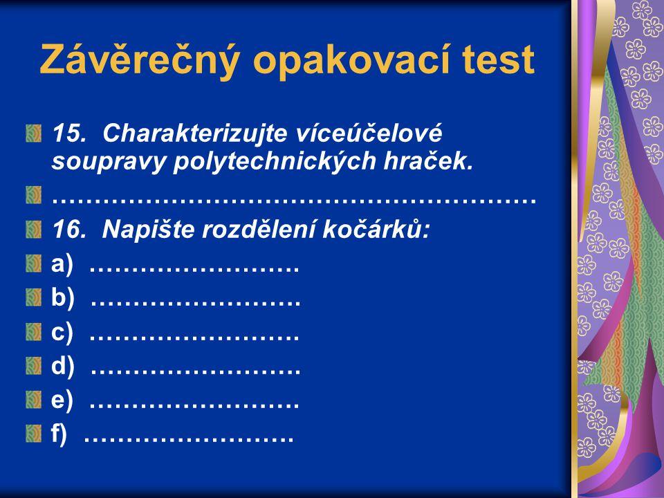 Závěrečný opakovací test 15. Charakterizujte víceúčelové soupravy polytechnických hraček. ………………………………………………… 16. Napište rozdělení kočárků: a) ………………