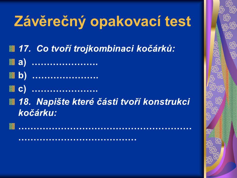 Závěrečný opakovací test 17. Co tvoří trojkombinaci kočárků: a) …………………. b) …………………. c) …………………. 18. Napište které části tvoří konstrukci kočárku: ………