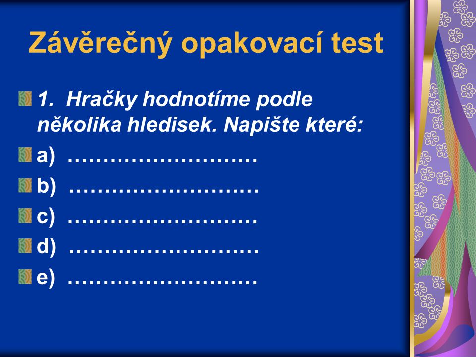 Závěrečný opakovací test 1. Hračky hodnotíme podle několika hledisek. Napište které: a) ……………………… b) ……………………… c) ……………………… d) ……………………… e) ………………………