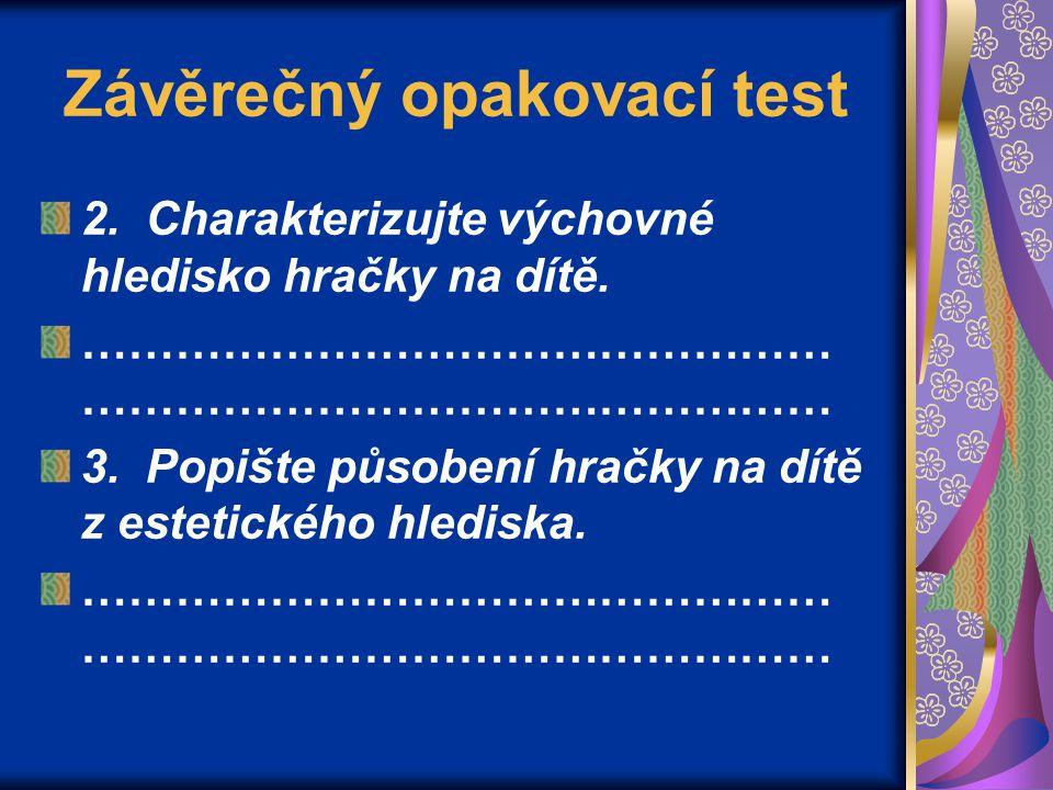 Závěrečný opakovací test 2.Charakterizujte výchovné hledisko hračky na dítě.………………………………………… 3.