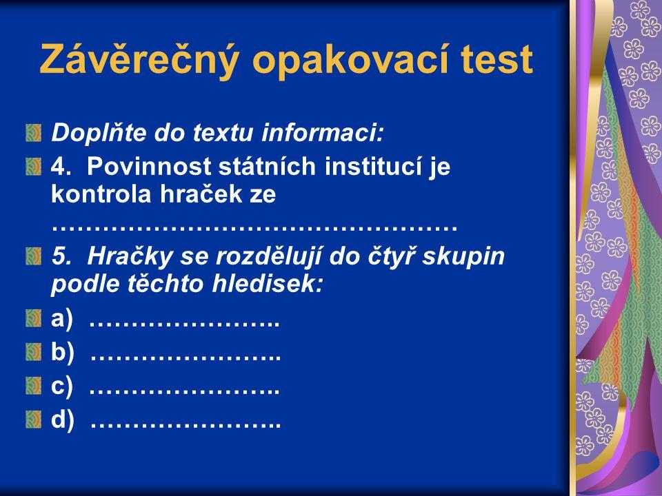 Závěrečný opakovací test Doplňte do textu informaci: 4. Povinnost státních institucí je kontrola hraček ze ………………………………………… 5. Hračky se rozdělují do