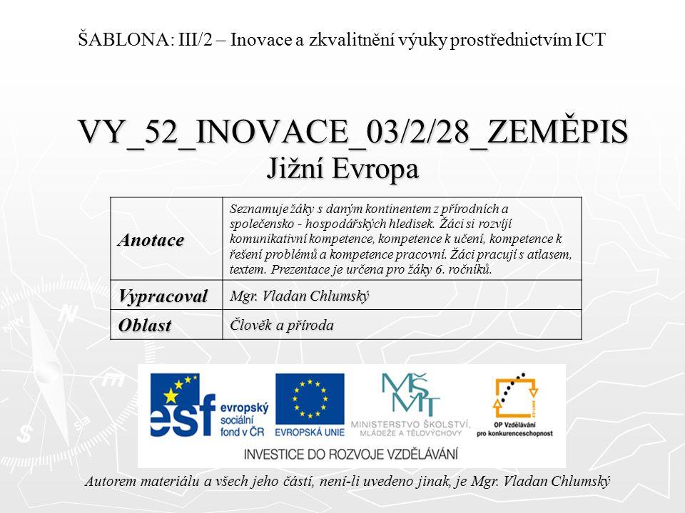 VY_52_INOVACE_03/2/28_ZEMĚPIS Jižní Evropa Autorem materiálu a všech jeho částí, není-li uvedeno jinak, je Mgr. Vladan Chlumský ŠABLONA: III/2 – Inova
