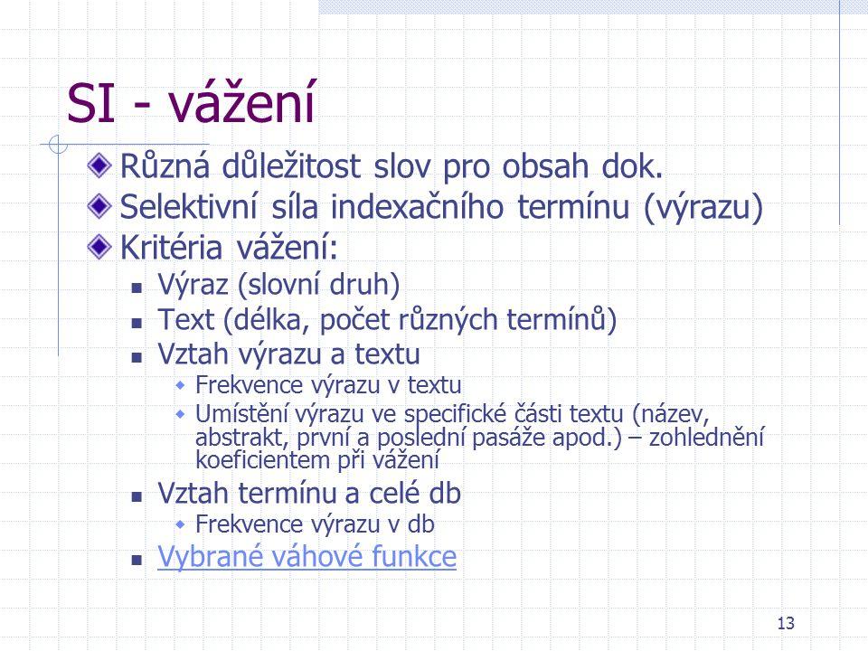 13 SI - vážení Různá důležitost slov pro obsah dok. Selektivní síla indexačního termínu (výrazu) Kritéria vážení: Výraz (slovní druh) Text (délka, poč
