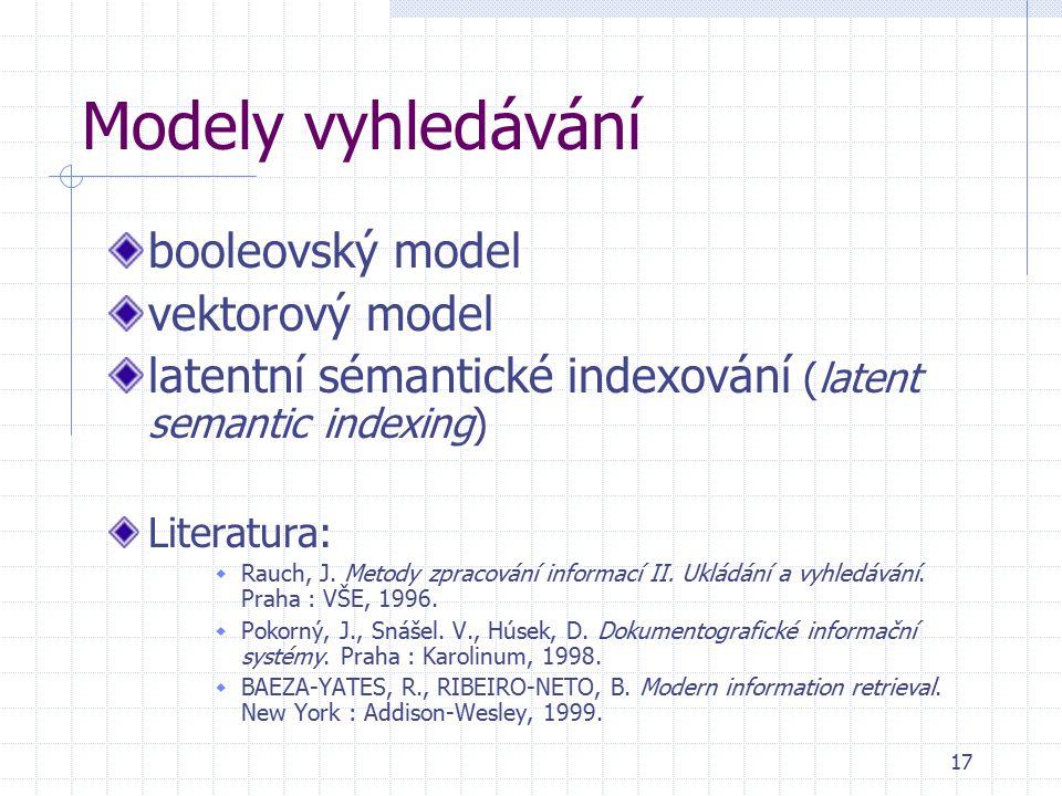 17 Modely vyhledávání booleovský model vektorový model latentní sémantické indexování (latent semantic indexing) Literatura:  Rauch, J. Metody zpraco