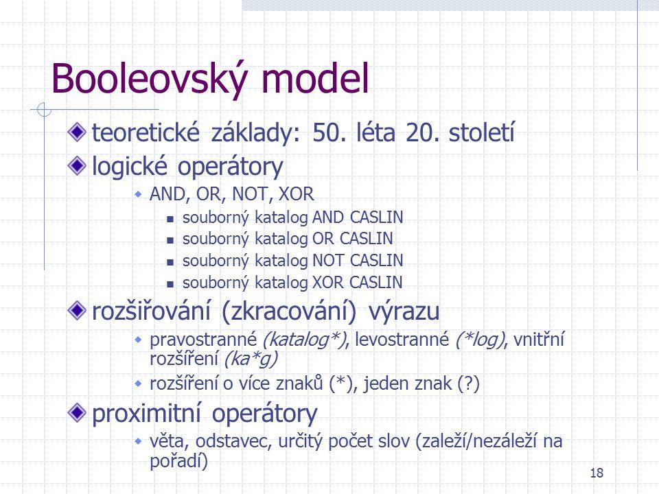 18 Booleovský model teoretické základy: 50. léta 20. století logické operátory  AND, OR, NOT, XOR souborný katalog AND CASLIN souborný katalog OR CAS