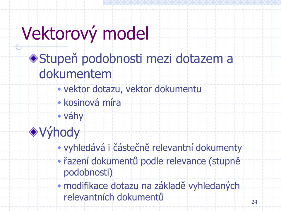 24 Vektorový model Stupeň podobnosti mezi dotazem a dokumentem  vektor dotazu, vektor dokumentu  kosinová míra  váhy Výhody  vyhledává i částečně relevantní dokumenty  řazení dokumentů podle relevance (stupně podobnosti)  modifikace dotazu na základě vyhledaných relevantních dokumentů
