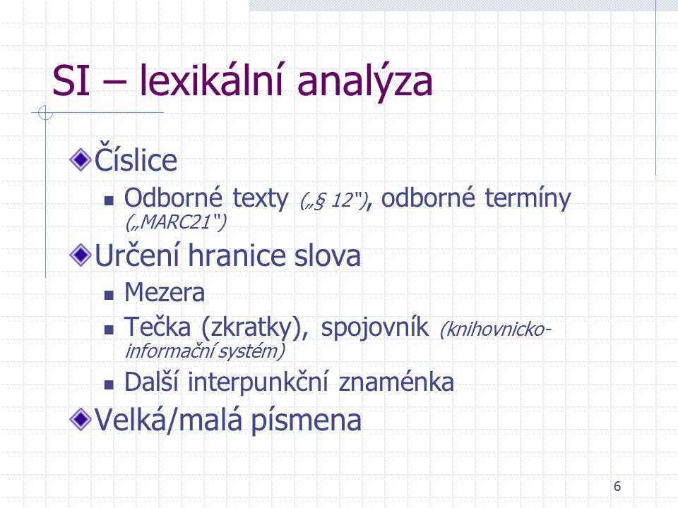 """6 SI – lexikální analýza Číslice Odborné texty (""""§ 12 ), odborné termíny (""""MARC21 ) Určení hranice slova Mezera Tečka (zkratky), spojovník (knihovnicko- informační systém) Další interpunkční znaménka Velká/malá písmena"""