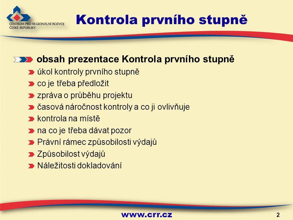 www.crr.cz 2 Kontrola prvního stupně obsah prezentace Kontrola prvního stupně úkol kontroly prvního stupně co je třeba předložit zpráva o průběhu projektu časová náročnost kontroly a co ji ovlivňuje kontrola na místě na co je třeba dávat pozor Právní rámec způsobilosti výdajů Způsobilost výdajů Náležitosti dokladování