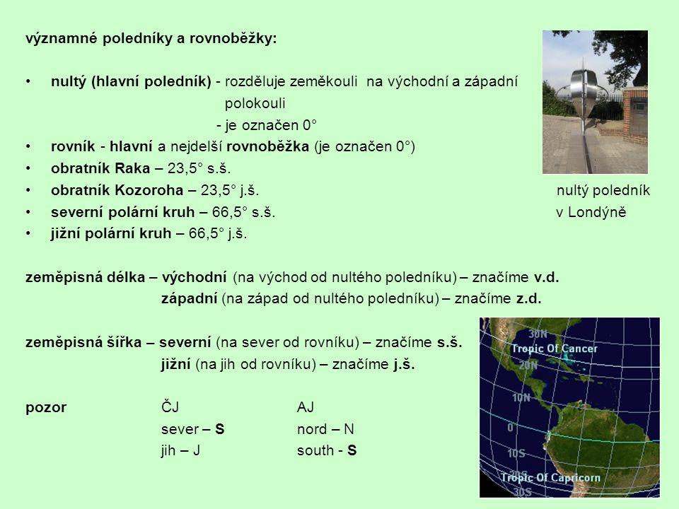 významné poledníky a rovnoběžky: nultý (hlavní poledník) - rozděluje zeměkouli na východní a západní polokouli - je označen 0° rovník - hlavní a nejde