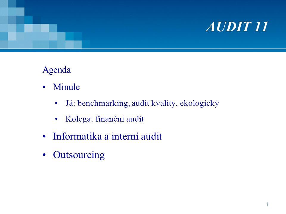 1 AUDIT 11 Agenda Minule Já: benchmarking, audit kvality, ekologický Kolega: finanční audit Informatika a interní audit Outsourcing