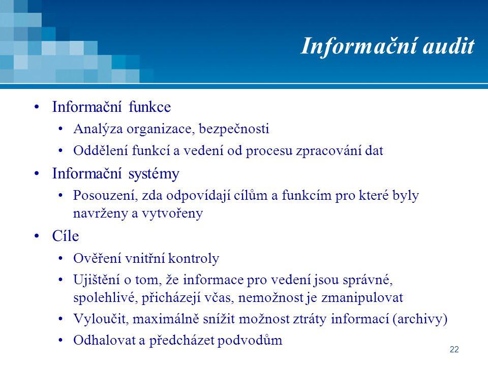 22 Informační audit Informační funkce Analýza organizace, bezpečnosti Oddělení funkcí a vedení od procesu zpracování dat Informační systémy Posouzení, zda odpovídají cílům a funkcím pro které byly navrženy a vytvořeny Cíle Ověření vnitřní kontroly Ujištění o tom, že informace pro vedení jsou správné, spolehlivé, přicházejí včas, nemožnost je zmanipulovat Vyloučit, maximálně snížit možnost ztráty informací (archivy) Odhalovat a předcházet podvodům