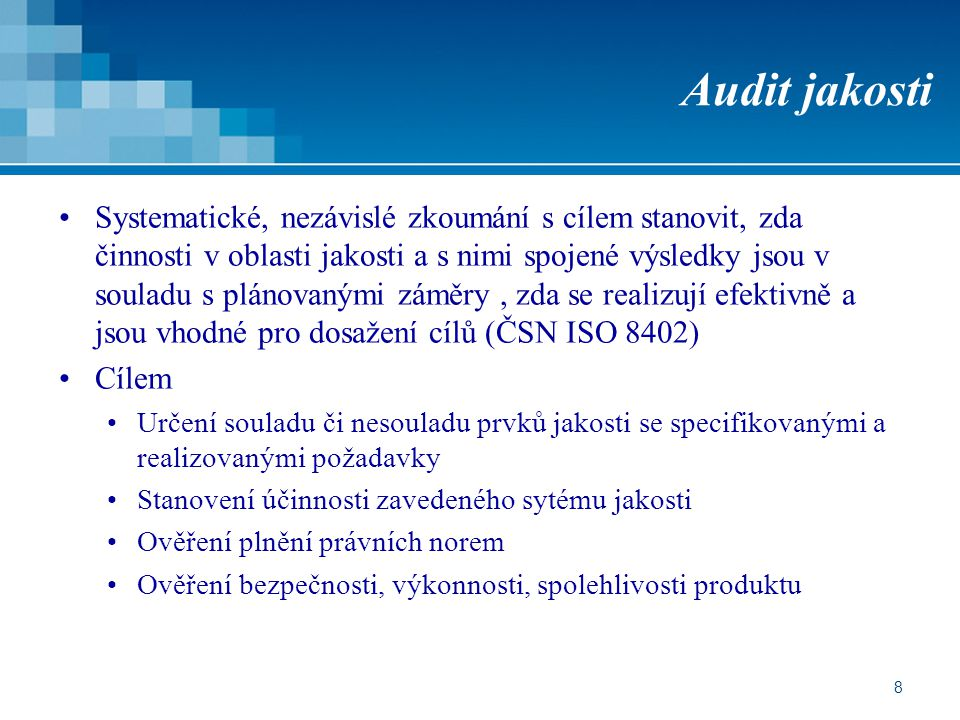 8 Audit jakosti Systematické, nezávislé zkoumání s cílem stanovit, zda činnosti v oblasti jakosti a s nimi spojené výsledky jsou v souladu s plánovanými záměry, zda se realizují efektivně a jsou vhodné pro dosažení cílů (ČSN ISO 8402) Cílem Určení souladu či nesouladu prvků jakosti se specifikovanými a realizovanými požadavky Stanovení účinnosti zavedeného sytému jakosti Ověření plnění právních norem Ověření bezpečnosti, výkonnosti, spolehlivosti produktu