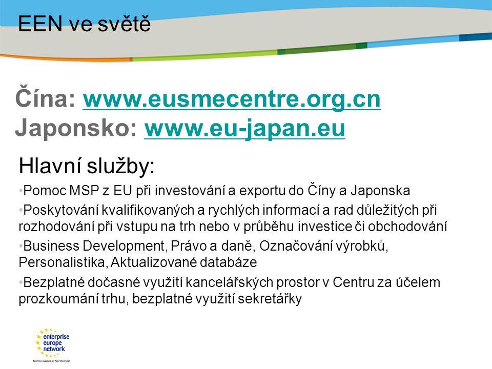Čína: www.eusmecentre.org.cn Japonsko: www.eu-japan.euwww.eusmecentre.org.cnwww.eu-japan.eu EEN ve světě Hlavní služby: Pomoc MSP z EU při investování a exportu do Číny a Japonska Poskytování kvalifikovaných a rychlých informací a rad důležitých při rozhodování při vstupu na trh nebo v průběhu investice či obchodování Business Development, Právo a daně, Označování výrobků, Personalistika, Aktualizované databáze Bezplatné dočasné využití kancelářských prostor v Centru za účelem prozkoumání trhu, bezplatné využití sekretářky