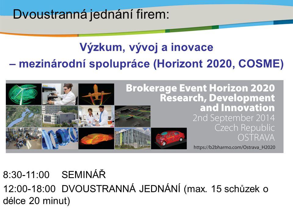 Výzkum, vývoj a inovace – mezinárodní spolupráce (Horizont 2020, COSME) 8:30-11:00 SEMINÁŘ 12:00-18:00 DVOUSTRANNÁ JEDNÁNÍ (max. 15 schůzek o délce 20