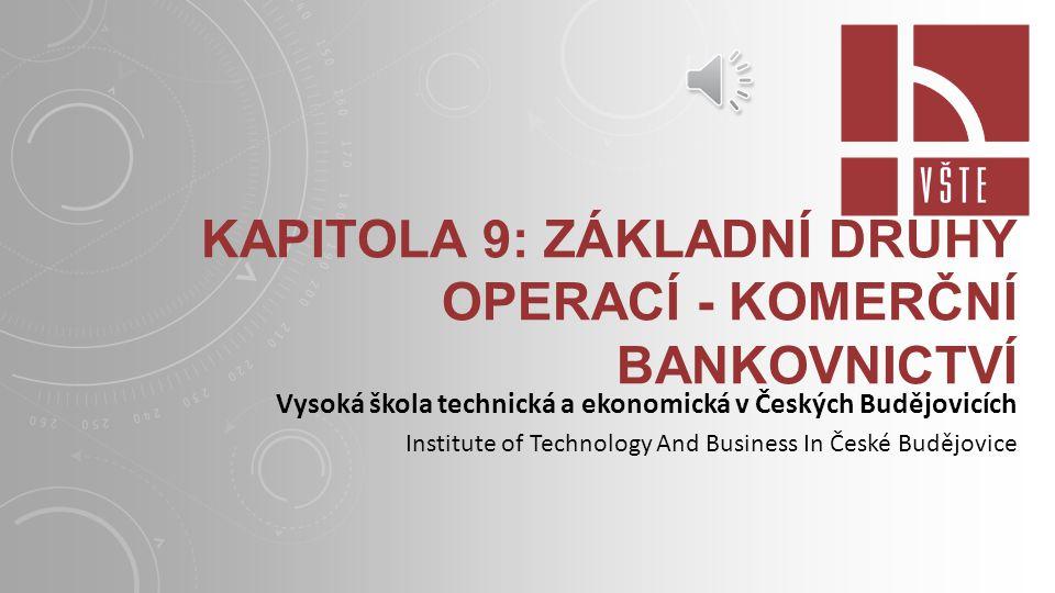 KAPITOLA 9: ZÁKLADNÍ DRUHY OPERACÍ - KOMERČNÍ BANKOVNICTVÍ Vysoká škola technická a ekonomická v Českých Budějovicích Institute of Technology And Business In České Budějovice