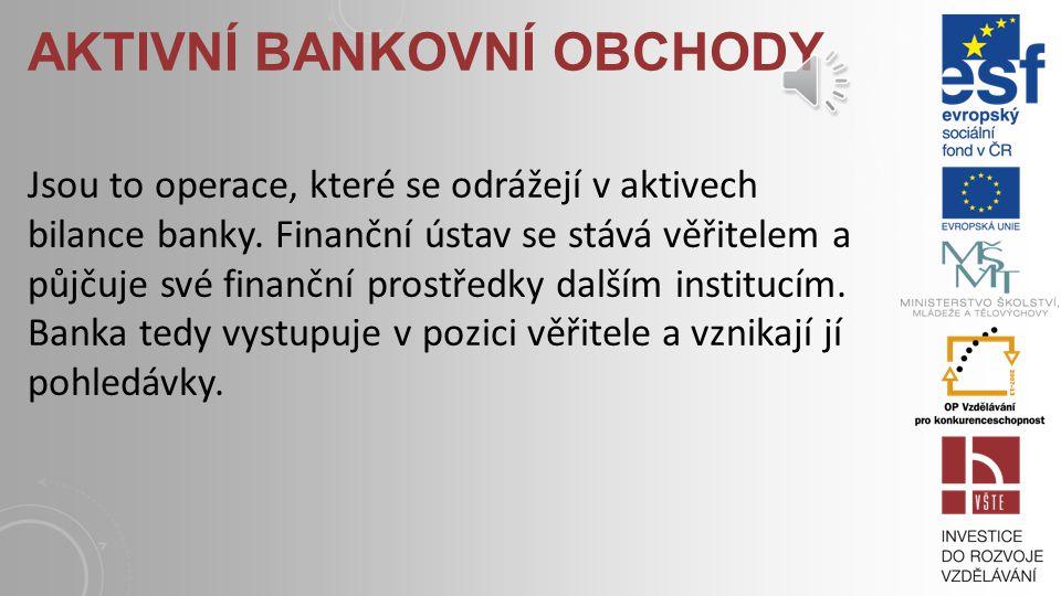 AKTIVNÍ BANKOVNÍ OBCHODY Jsou to operace, které se odrážejí v aktivech bilance banky.