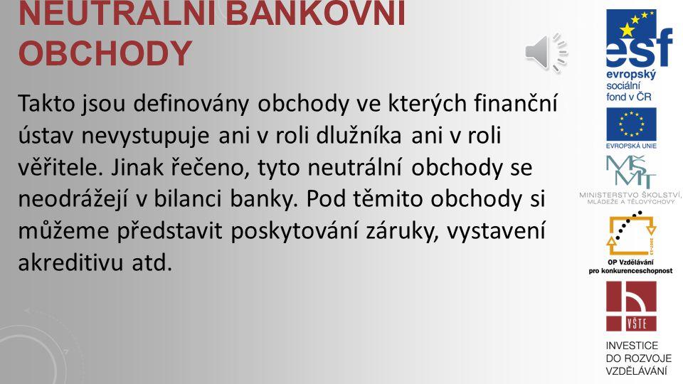 NEUTRÁLNÍ BANKOVNÍ OBCHODY Takto jsou definovány obchody ve kterých finanční ústav nevystupuje ani v roli dlužníka ani v roli věřitele.
