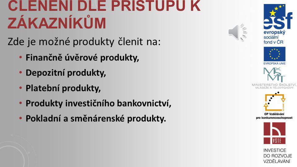 ČLENĚNÍ DLE PŘÍSTUPU K ZÁKAZNÍKŮM Zde je možné produkty členit na: Finančně úvěrové produkty, Depozitní produkty, Platební produkty, Produkty investičního bankovnictví, Pokladní a směnárenské produkty.