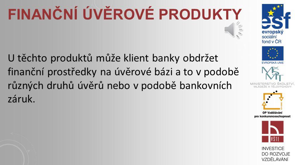 FINANČNÍ ÚVĚROVÉ PRODUKTY U těchto produktů může klient banky obdržet finanční prostředky na úvěrové bázi a to v podobě různých druhů úvěrů nebo v podobě bankovních záruk.