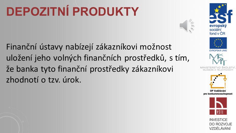 DEPOZITNÍ PRODUKTY Finanční ústavy nabízejí zákazníkovi možnost uložení jeho volných finančních prostředků, s tím, že banka tyto finanční prostředky zákazníkovi zhodnotí o tzv.